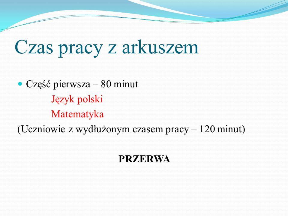 Czas pracy z arkuszem Część pierwsza – 80 minut Język polski Matematyka (Uczniowie z wydłużonym czasem pracy – 120 minut) PRZERWA