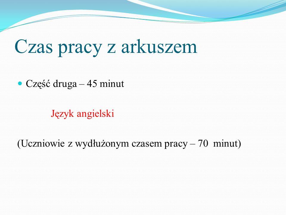 Czas pracy z arkuszem Część druga – 45 minut Język angielski (Uczniowie z wydłużonym czasem pracy – 70 minut)