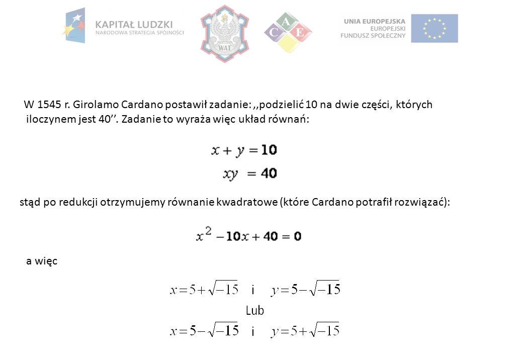 W 1545 r. Girolamo Cardano postawił zadanie:,,podzielić 10 na dwie części, których iloczynem jest 40''. Zadanie to wyraża więc układ równań: stąd po r