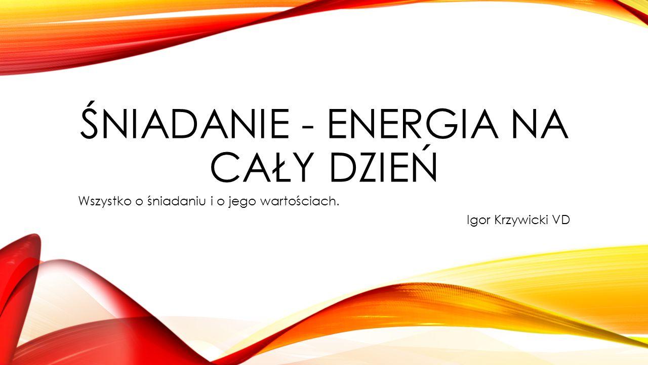 ŚNIADANIE - ENERGIA NA CAŁY DZIEŃ Wszystko o śniadaniu i o jego wartościach. Igor Krzywicki VD