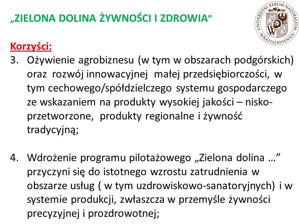 """"""" ZIELONA DOLINA ŻYWNOŚCI I ZDROWIA Korzyści: 3.Ożywienie agrobiznesu (w tym w obszarach podgórskich) oraz rozwój innowacyjnej małej przedsiębiorczości, w tym cechowego/spółdzielczego systemu gospodarczego ze wskazaniem na produkty wysokiej jakości – nisko- przetworzone, produkty regionalne i żywność tradycyjną; 4.Wdrożenie programu pilotażowego """"Zielona dolina … przyczyni się do istotnego wzrostu zatrudnienia w obszarze usług ( w tym uzdrowiskowo-sanatoryjnych) i w systemie produkcji, zwłaszcza w przemyśle żywności precyzyjnej i prozdrowotnej;"""