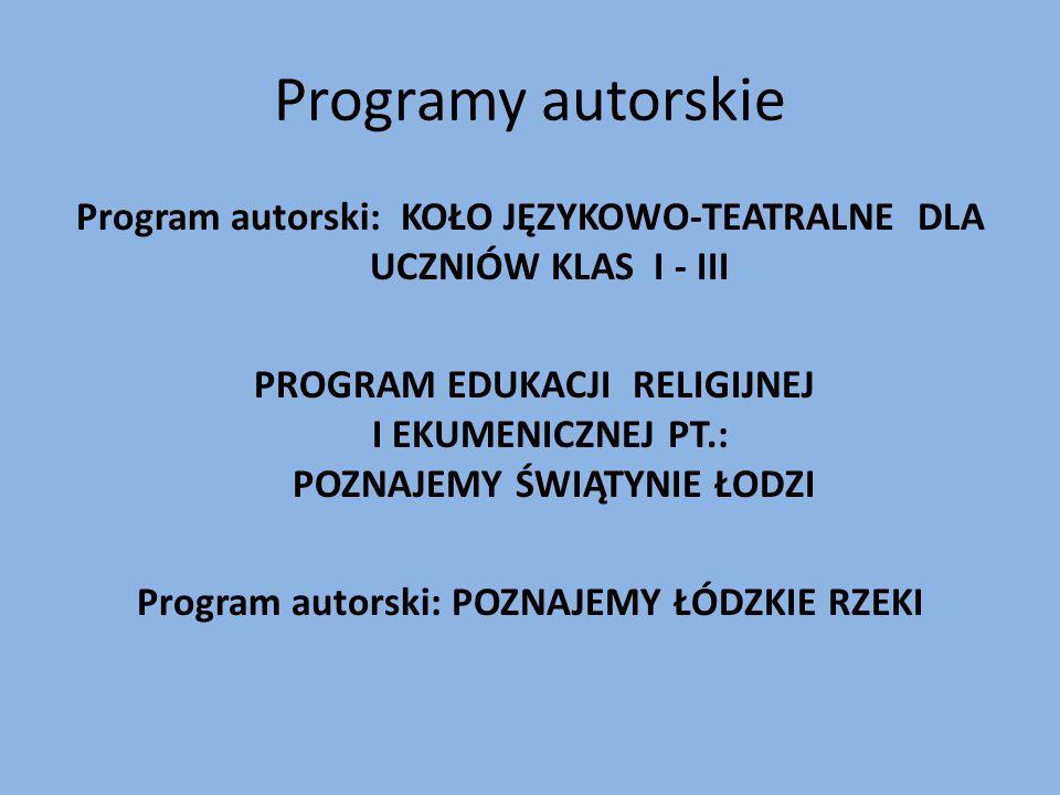 Programy autorskie Program autorski: KOŁO JĘZYKOWO-TEATRALNE DLA UCZNIÓW KLAS I - III PROGRAM EDUKACJI RELIGIJNEJ I EKUMENICZNEJ PT.: POZNAJEMY ŚWIĄTYNIE ŁODZI Program autorski: POZNAJEMY ŁÓDZKIE RZEKI