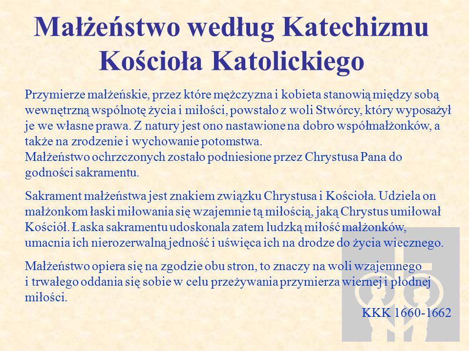 Małżeństwo według Katechizmu Kościoła Katolickiego Przymierze małżeńskie, przez które mężczyzna i kobieta stanowią między sobą wewnętrzną wspólnotę życia i miłości, powstało z woli Stwórcy, który wyposażył je we własne prawa.