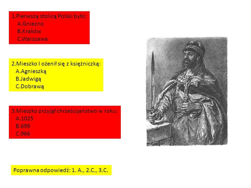 1.Pierwszą stolicą Polski było: A.Gniezno B.Kraków C.Warszawa 2.Mieszko I ożenił się z księżniczką: A.Agnieszką B.Jadwigą C.Dobrawą 3.Mieszko przyjął chrześcijaństwo w roku: A.1025 B.699 C.966 Poprawna odpowiedź: 1.