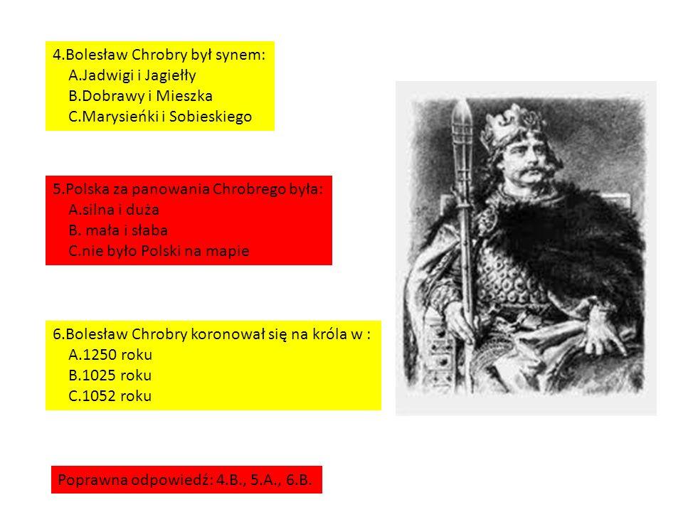 4.Bolesław Chrobry był synem: A.Jadwigi i Jagiełły B.Dobrawy i Mieszka C.Marysieńki i Sobieskiego 5.Polska za panowania Chrobrego była: A.silna i duża B.