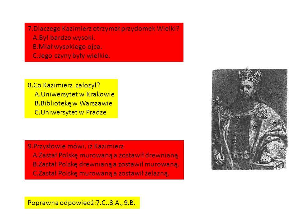 7.Dlaczego Kazimierz otrzymał przydomek Wielki. A.Był bardzo wysoki.