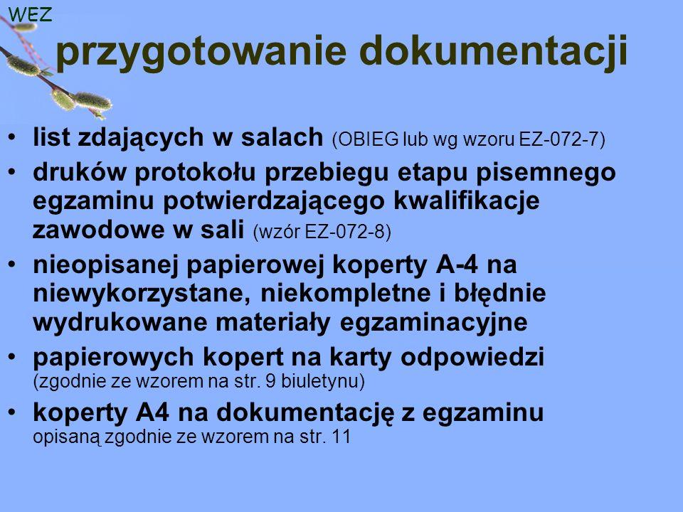 WEZ przygotowanie dokumentacji list zdających w salach (OBIEG lub wg wzoru EZ-072-7) druków protokołu przebiegu etapu pisemnego egzaminu potwierdzającego kwalifikacje zawodowe w sali (wzór EZ-072-8) nieopisanej papierowej koperty A-4 na niewykorzystane, niekompletne i błędnie wydrukowane materiały egzaminacyjne papierowych kopert na karty odpowiedzi (zgodnie ze wzorem na str.
