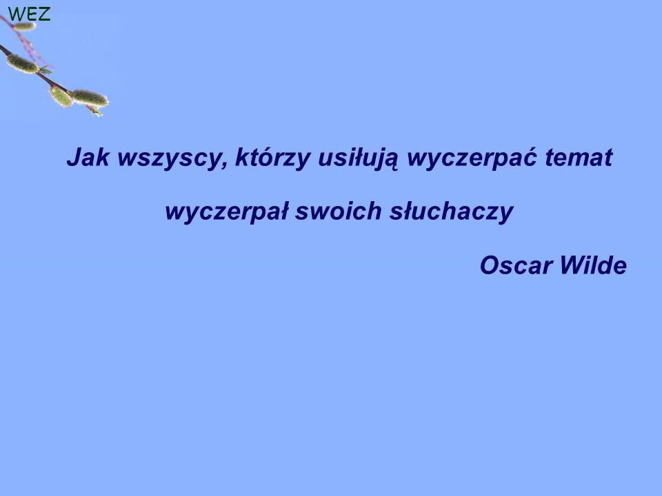 WEZ Jak wszyscy, którzy usiłują wyczerpać temat wyczerpał swoich słuchaczy Oscar Wilde