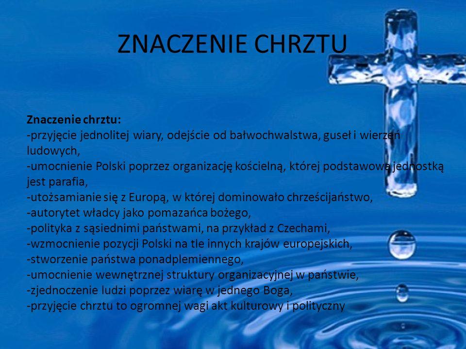ZNACZENIE CHRZTU Znaczenie chrztu: -przyjęcie jednolitej wiary, odejście od bałwochwalstwa, guseł i wierzeń ludowych, -umocnienie Polski poprzez organizację kościelną, której podstawową jednostką jest parafia, -utożsamianie się z Europą, w której dominowało chrześcijaństwo, -autorytet władcy jako pomazańca bożego, -polityka z sąsiednimi państwami, na przykład z Czechami, -wzmocnienie pozycji Polski na tle innych krajów europejskich, -stworzenie państwa ponadplemiennego, -umocnienie wewnętrznej struktury organizacyjnej w państwie, -zjednoczenie ludzi poprzez wiarę w jednego Boga, -przyjęcie chrztu to ogromnej wagi akt kulturowy i polityczny