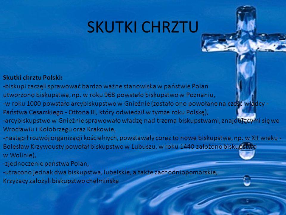 SKUTKI CHRZTU Skutki chrztu Polski: -biskupi zaczęli sprawować bardzo ważne stanowiska w państwie Polan utworzono biskupstwa, np.