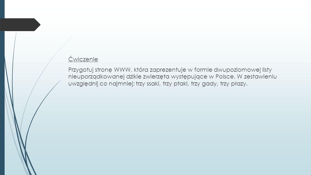 Ćwiczenie Przygotuj stronę WWW, która zaprezentuje w formie dwupoziomowej listy nieuporządkowanej dzikie zwierzęta występujące w Polsce.