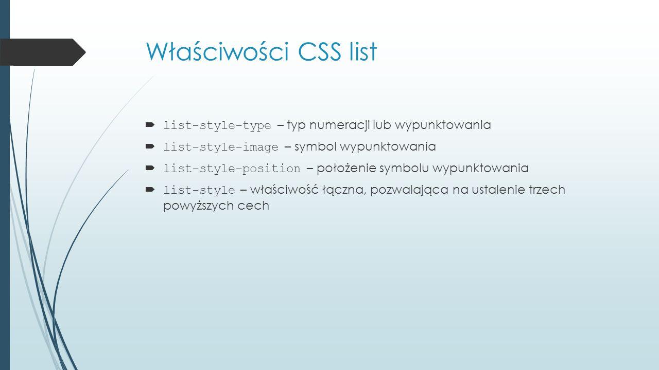 Właściwości CSS list  list-style-type – typ numeracji lub wypunktowania  list-style-image – symbol wypunktowania  list-style-position – położenie symbolu wypunktowania  list-style – właściwość łączna, pozwalająca na ustalenie trzech powyższych cech