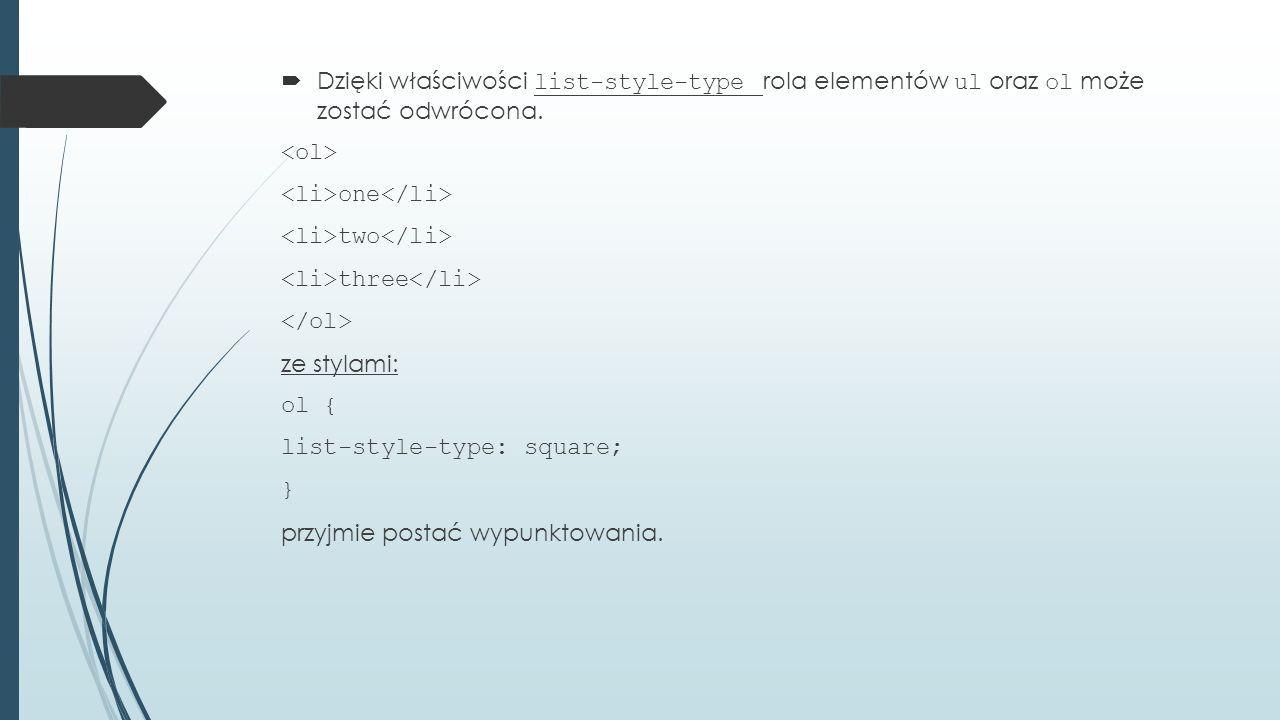  Dzięki właściwości list-style-type rola elementów ul oraz ol może zostać odwrócona.