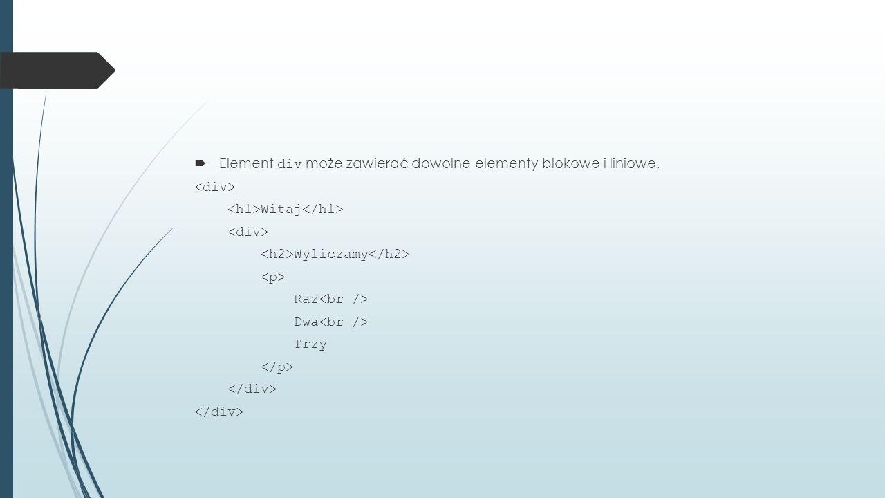  Element div może zawierać dowolne elementy blokowe i liniowe. Witaj Wyliczamy Raz Dwa Trzy
