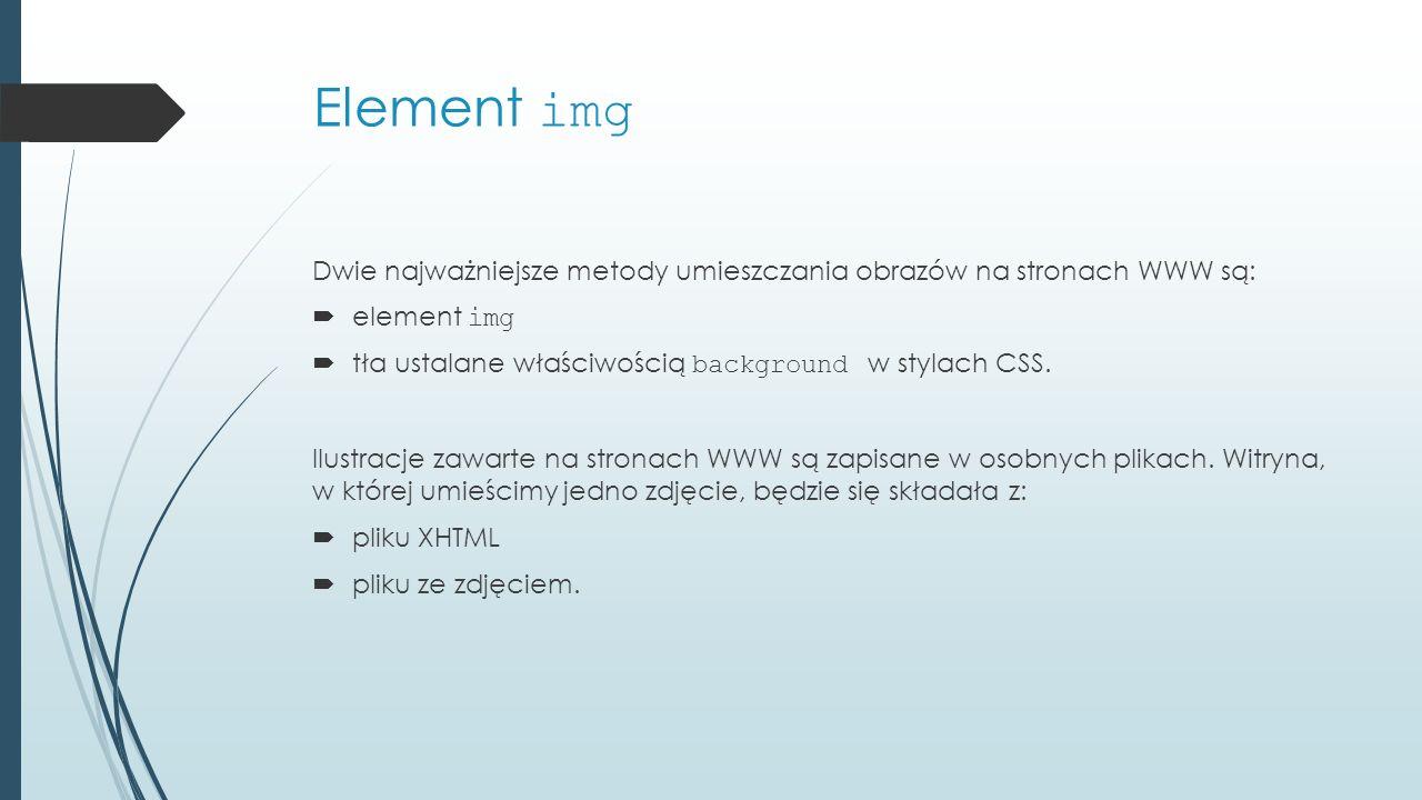 Element img Dwie najważniejsze metody umieszczania obrazów na stronach WWW są:  element img  tła ustalane właściwością background w stylach CSS.