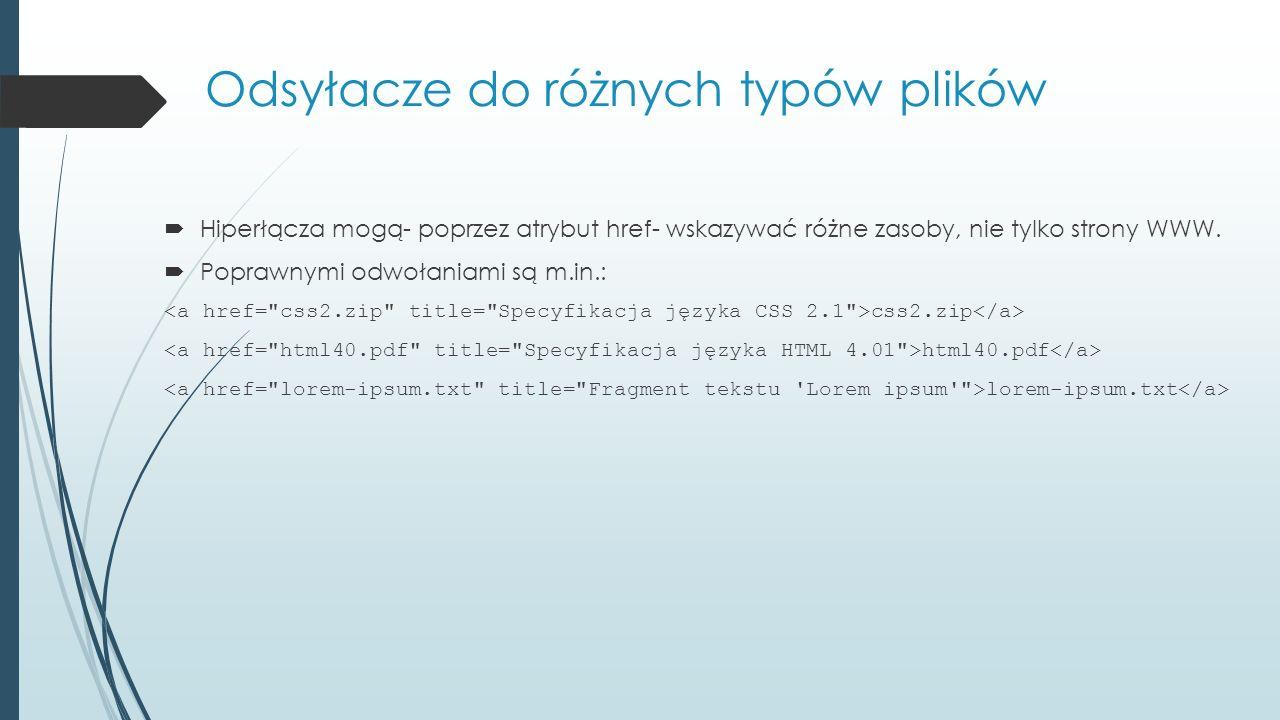 Odsyłacze do różnych typów plików  Hiperłącza mogą- poprzez atrybut href- wskazywać różne zasoby, nie tylko strony WWW.