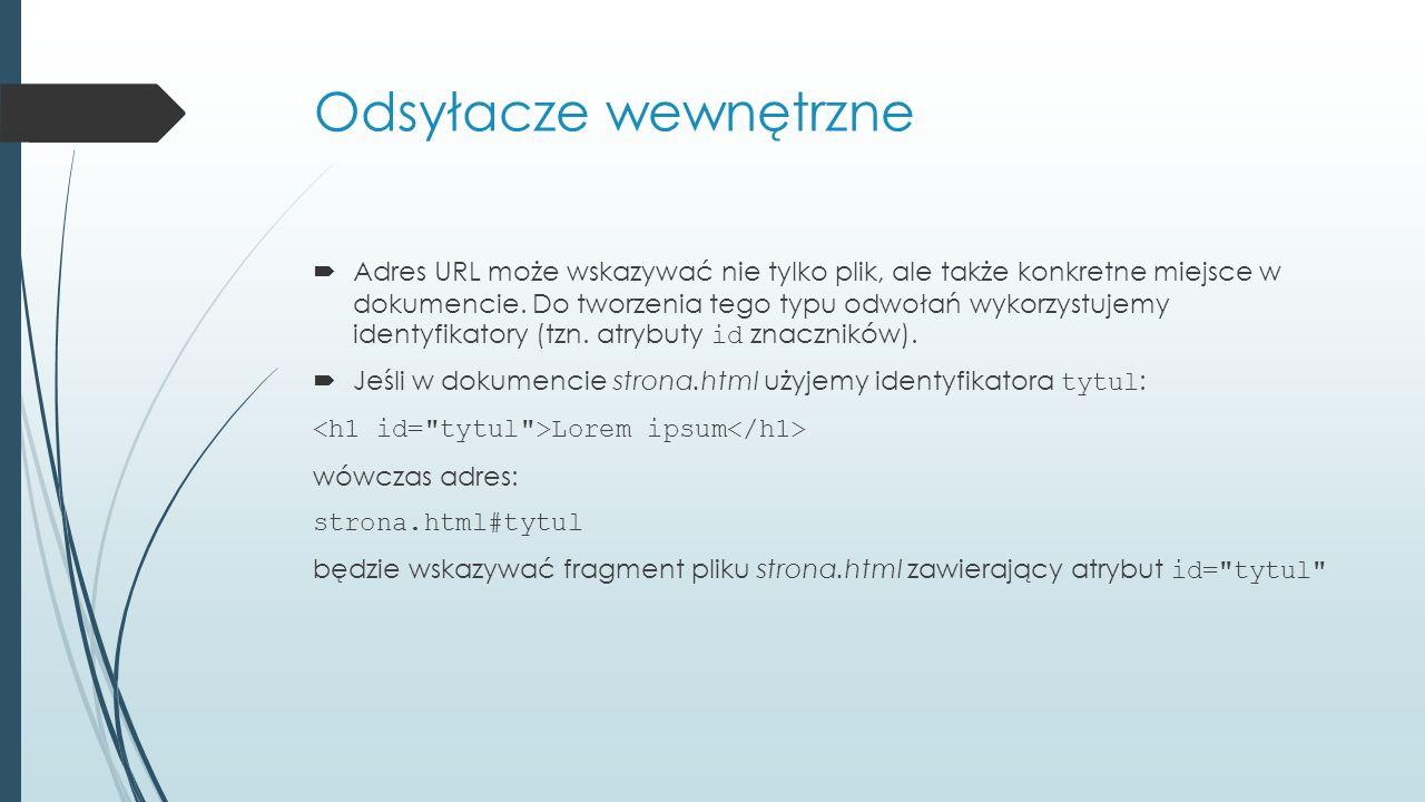 Odsyłacze wewnętrzne  Adres URL może wskazywać nie tylko plik, ale także konkretne miejsce w dokumencie.