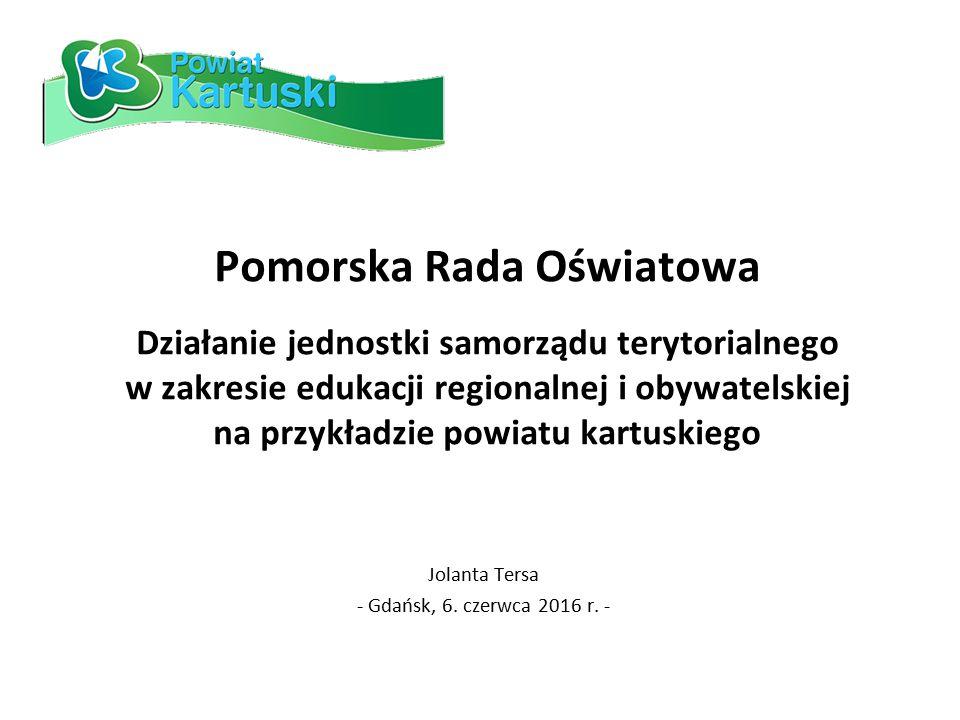 Pomorska Rada Oświatowa Działanie jednostki samorządu terytorialnego w zakresie edukacji regionalnej i obywatelskiej na przykładzie powiatu kartuskiego Jolanta Tersa - Gdańsk, 6.