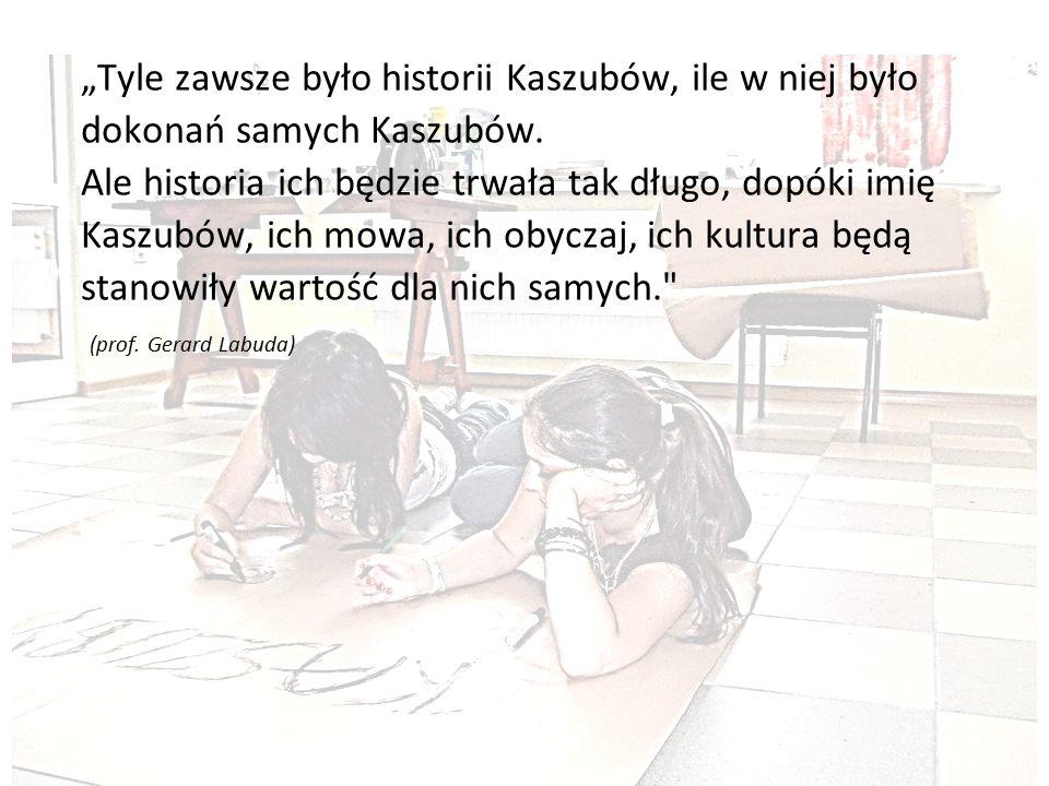 """""""Tyle zawsze było historii Kaszubów, ile w niej było dokonań samych Kaszubów. Ale historia ich będzie trwała tak długo, dopóki imię Kaszubów, ich mowa"""