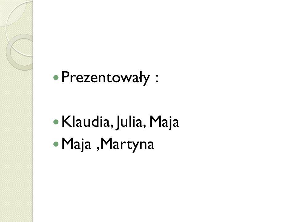 Prezentowały : Klaudia, Julia, Maja Maja,Martyna