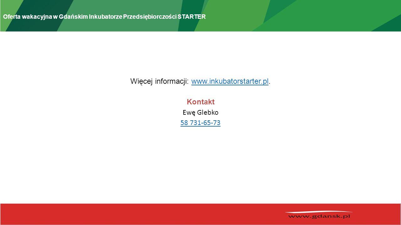 Oferta wakacyjna w Gdańskim Inkubatorze Przedsiębiorczości STARTER Więcej informacji: www.inkubatorstarter.pl.www.inkubatorstarter.pl Kontakt Ewę Gleb