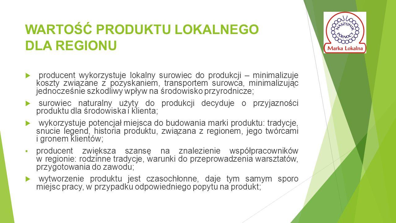 WARTOŚĆ PRODUKTU LOKALNEGO DLA REGIONU  producent wykorzystuje lokalny surowiec do produkcji – minimalizuje koszty związane z pozyskaniem, transportem surowca, minimalizując jednocześnie szkodliwy wpływ na środowisko przyrodnicze;  surowiec naturalny użyty do produkcji decyduje o przyjazności produktu dla środowiska i klienta;  wykorzystuje potencjał miejsca do budowania marki produktu: tradycje, snucie legend, historia produktu, związana z regionem, jego twórcami i gronem klientów;  producent zwiększa szansę na znalezienie współpracowników w regionie: rodzinne tradycje, warunki do przeprowadzenia warsztatów, przygotowania do zawodu;  wytworzenie produktu jest czasochłonne, daje tym samym sporo miejsc pracy, w przypadku odpowiedniego popytu na produkt;