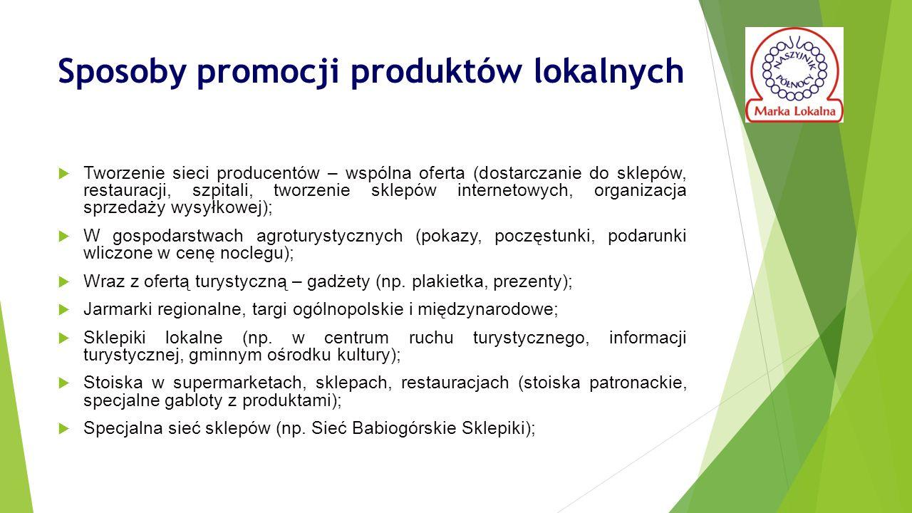 Sposoby promocji produktów lokalnych  Tworzenie sieci producentów – wspólna oferta (dostarczanie do sklepów, restauracji, szpitali, tworzenie sklepów internetowych, organizacja sprzedaży wysyłkowej);  W gospodarstwach agroturystycznych (pokazy, poczęstunki, podarunki wliczone w cenę noclegu);  Wraz z ofertą turystyczną – gadżety (np.