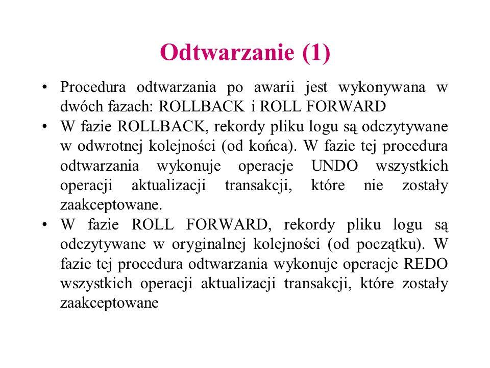 Odtwarzanie (1) Procedura odtwarzania po awarii jest wykonywana w dwóch fazach: ROLLBACK i ROLL FORWARD W fazie ROLLBACK, rekordy pliku logu są odczyt