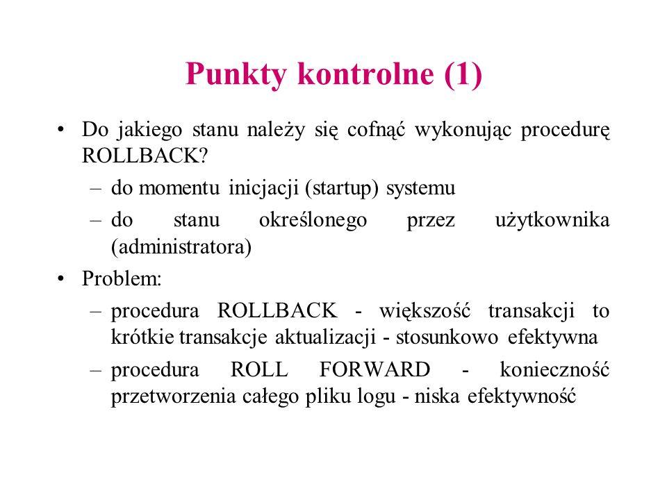 Punkty kontrolne (1) Do jakiego stanu należy się cofnąć wykonując procedurę ROLLBACK? –do momentu inicjacji (startup) systemu –do stanu określonego pr