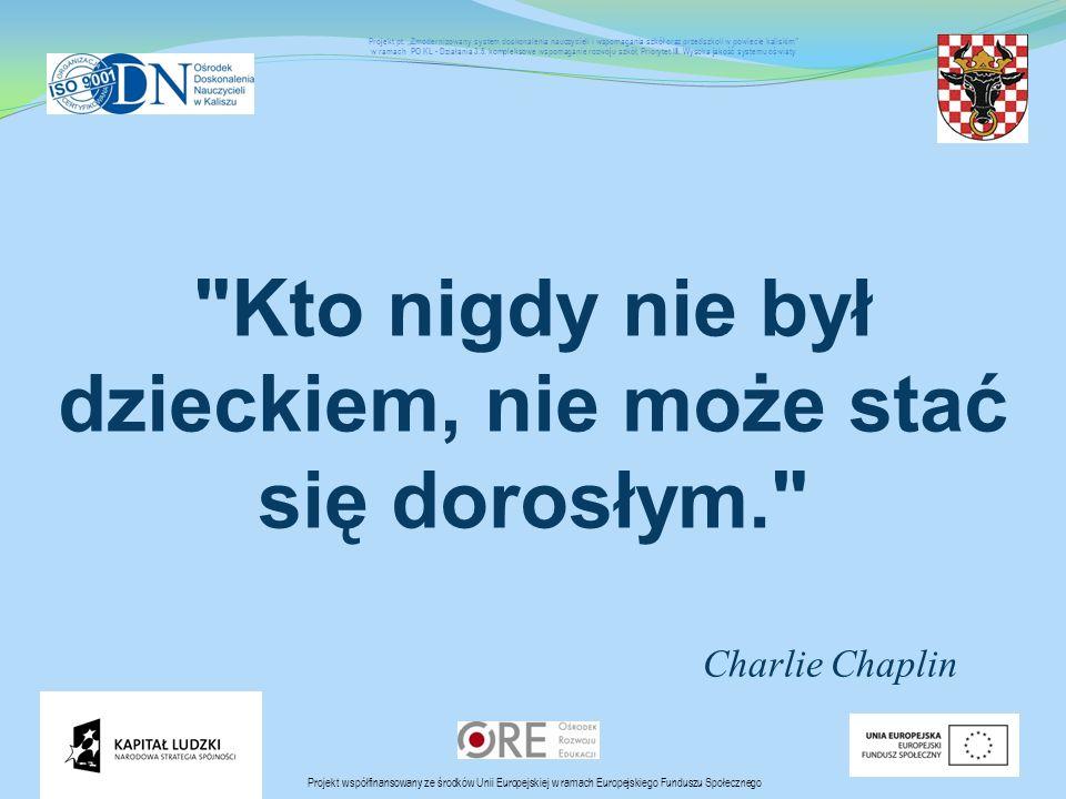 Kto nigdy nie był dzieckiem, nie może stać się dorosłym. Charlie Chaplin Projekt współfinansowany ze środków Unii Europejskiej w ramach Europejskiego Funduszu Społecznego Projekt pt.