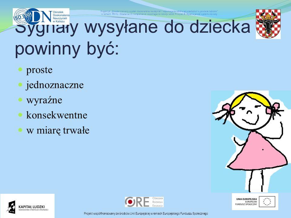 Sygnały wysyłane do dziecka powinny być: proste jednoznaczne wyraźne konsekwentne w miarę trwałe Projekt współfinansowany ze środków Unii Europejskiej w ramach Europejskiego Funduszu Społecznego Projekt pt.