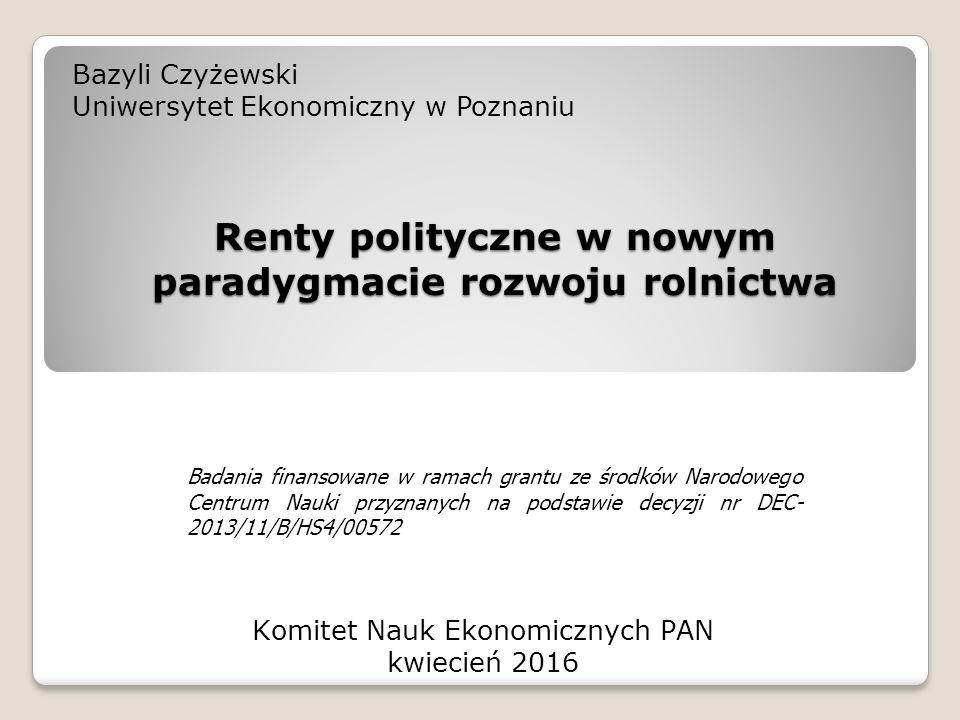 Renty polityczne w nowym paradygmacie rozwoju rolnictwa Bazyli Czyżewski Uniwersytet Ekonomiczny w Poznaniu Komitet Nauk Ekonomicznych PAN kwiecień 2016 Badania finansowane w ramach grantu ze środków Narodowego Centrum Nauki przyznanych na podstawie decyzji nr DEC- 2013/11/B/HS4/00572
