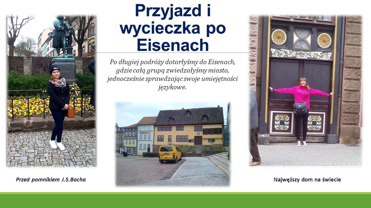 Przyjazd i wycieczka po Eisenach Najwęższy dom na świeciePrzed pomnikiem J.S.Bacha Po długiej podróży dotarłyśmy do Eisenach, gdzie całą grupą zwiedzałyśmy miasto, jednocześnie sprawdzając swoje umiejętności językowe.