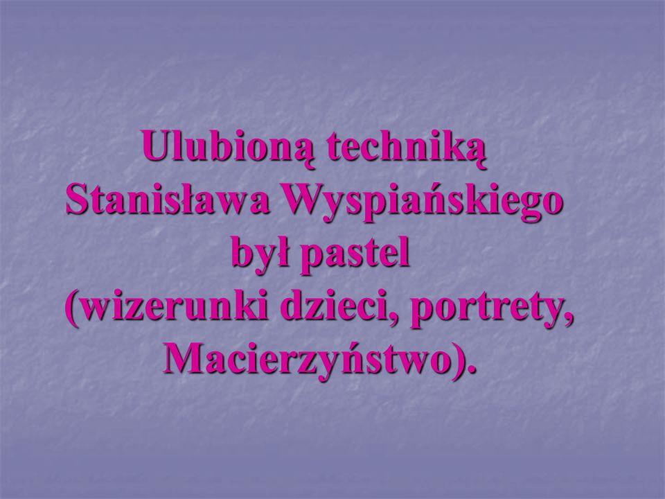 Ulubioną techniką Stanisława Wyspiańskiego był pastel (wizerunki dzieci, portrety, (wizerunki dzieci, portrety,Macierzyństwo).