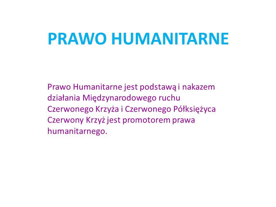 PRAWO HUMANITARNE Prawo Humanitarne jest podstawą i nakazem działania Międzynarodowego ruchu Czerwonego Krzyża i Czerwonego Półksiężyca Czerwony Krzyż jest promotorem prawa humanitarnego.