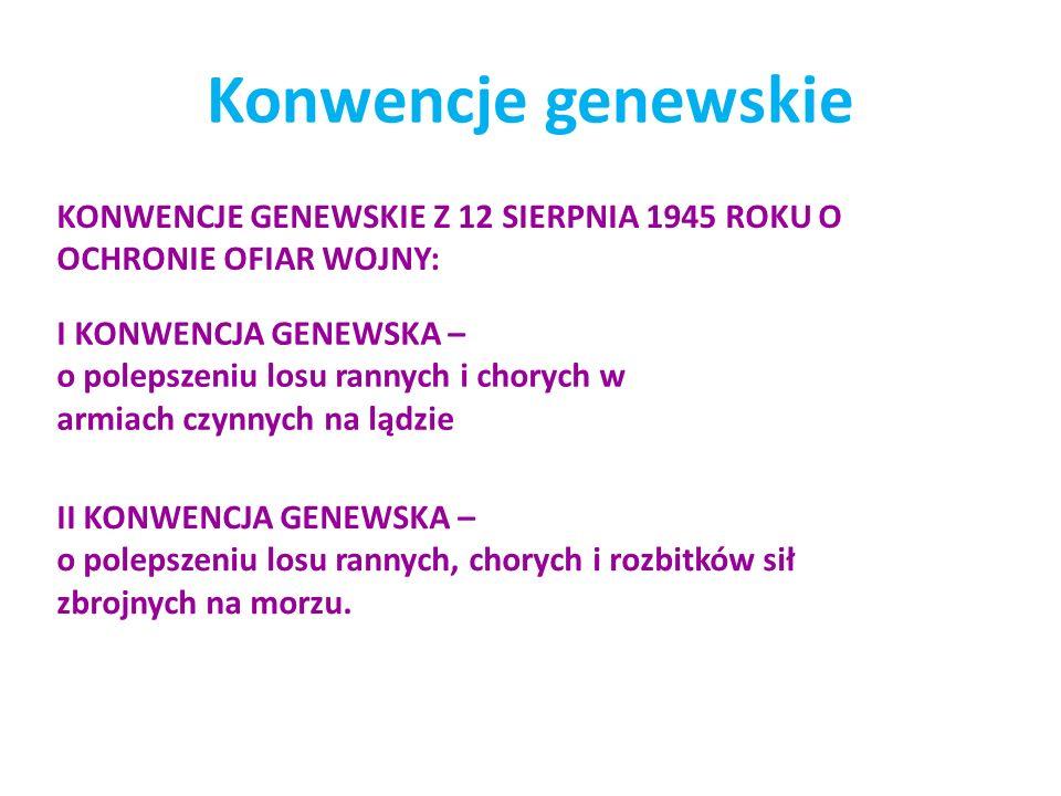Konwencje genewskie KONWENCJE GENEWSKIE Z 12 SIERPNIA 1945 ROKU O OCHRONIE OFIAR WOJNY: I KONWENCJA GENEWSKA – o polepszeniu losu rannych i chorych w