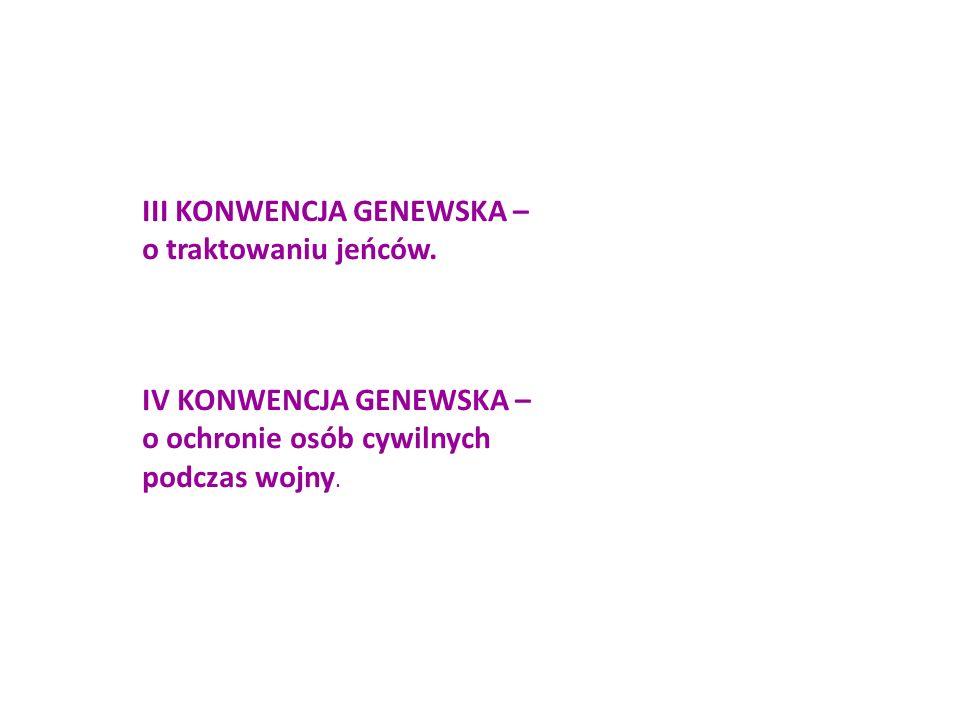 III KONWENCJA GENEWSKA – o traktowaniu jeńców. IV KONWENCJA GENEWSKA – o ochronie osób cywilnych podczas wojny.