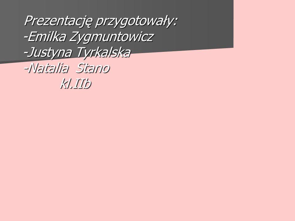Prezentację przygotowały: -Emilka Zygmuntowicz -Justyna Tyrkalska -Natalia Stano kl.IIb Prezentację przygotowały: -Emilka Zygmuntowicz -Justyna Tyrkalska -Natalia Stano kl.IIb