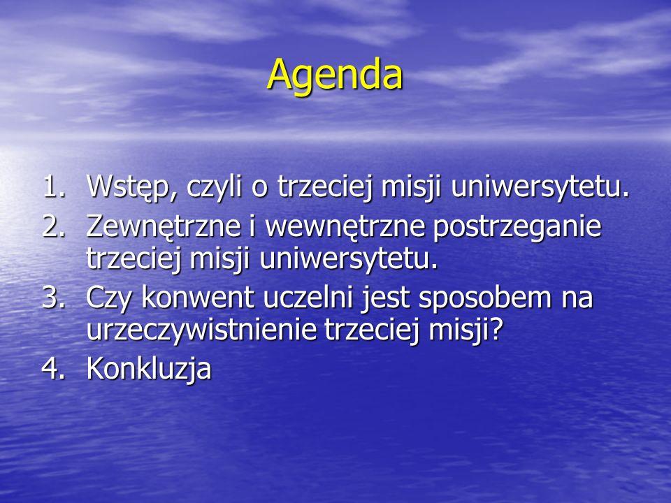 Agenda 1.Wstęp, czyli o trzeciej misji uniwersytetu. 2.Zewnętrzne i wewnętrzne postrzeganie trzeciej misji uniwersytetu. 3.Czy konwent uczelni jest sp