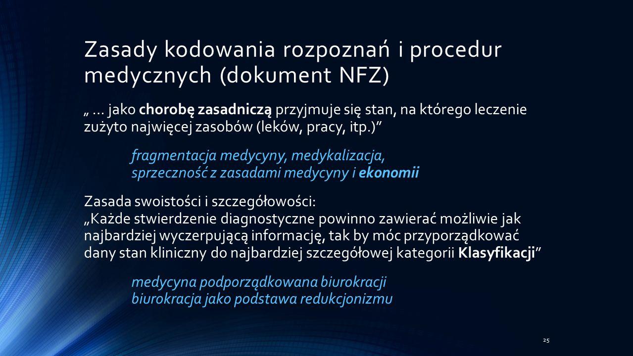 """Zasady kodowania rozpoznań i procedur medycznych (dokument NFZ) """" … jako chorobę zasadniczą przyjmuje się stan, na którego leczenie zużyto najwięcej zasobów (leków, pracy, itp.) fragmentacja medycyny, medykalizacja, sprzeczność z zasadami medycyny i ekonomii Zasada swoistości i szczegółowości: """"Każde stwierdzenie diagnostyczne powinno zawierać możliwie jak najbardziej wyczerpującą informację, tak by móc przyporządkować dany stan kliniczny do najbardziej szczegółowej kategorii Klasyfikacji medycyna podporządkowana biurokracji biurokracja jako podstawa redukcjonizmu 25"""