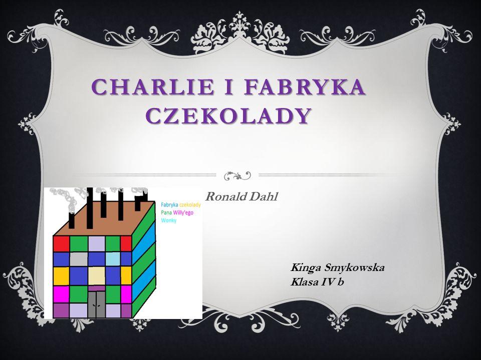 CHARLIE I FABRYKA CZEKOLADY Ronald Dahl Kinga Smykowska Klasa IV b