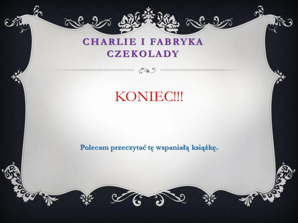 KONIEC!!! Polecam przeczytać tę wspaniałą książkę. CHARLIE I FABRYKA CZEKOLADY