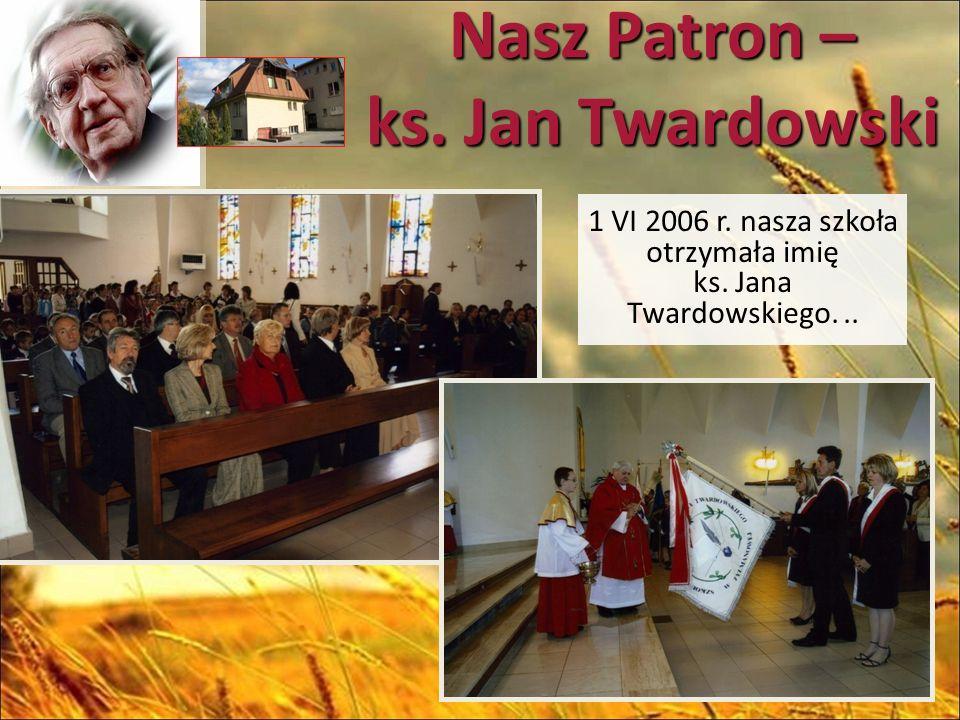 Nasz Patron – ks. Jan Twardowski 1 VI 2006 r. nasza szkoła otrzymała imię ks. Jana Twardowskiego...