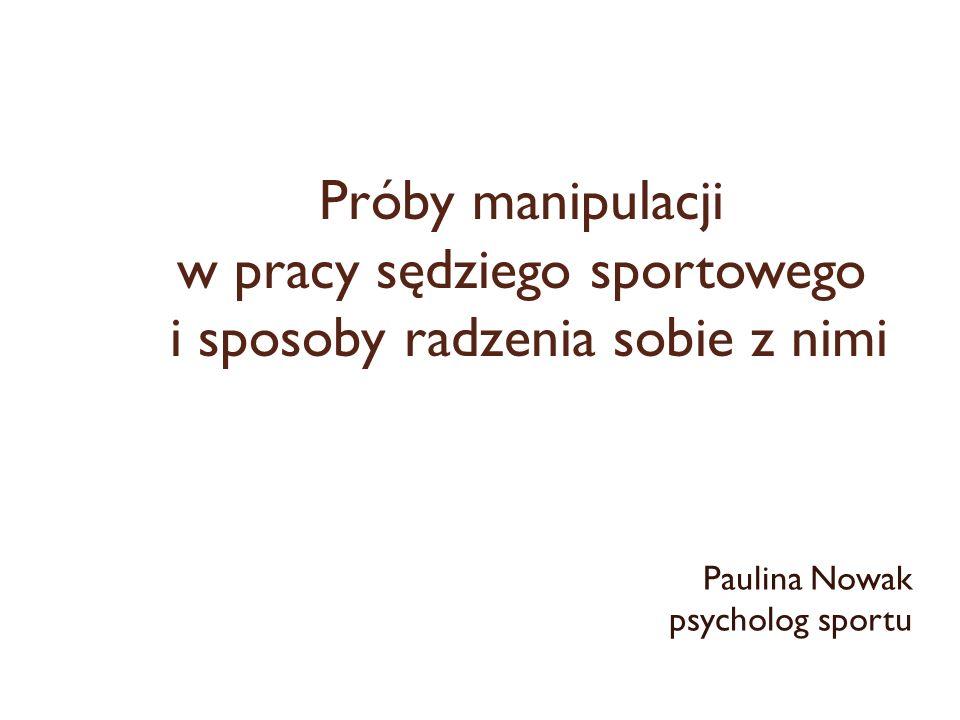 Próby manipulacji w pracy sędziego sportowego i sposoby radzenia sobie z nimi Paulina Nowak psycholog sportu