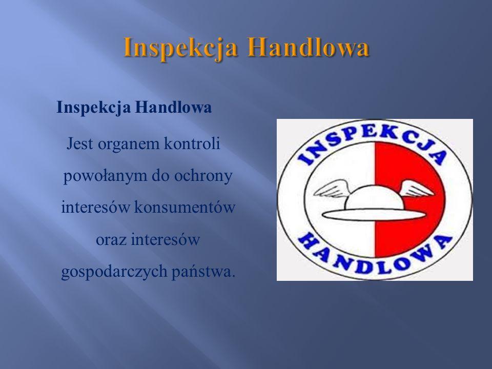 Inspekcja Handlowa Jest organem kontroli powołanym do ochrony interesów konsumentów oraz interesów gospodarczych państwa.