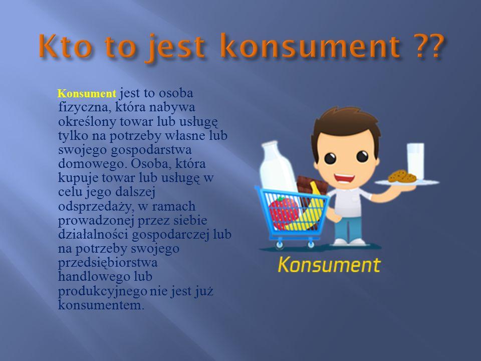 Konsument jest to osoba fizyczna, która nabywa określony towar lub usługę tylko na potrzeby własne lub swojego gospodarstwa domowego.