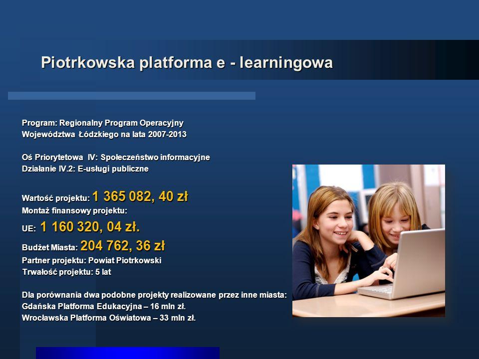 Piotrkowska platforma e - learningowa Program: Regionalny Program Operacyjny Województwa Łódzkiego na lata 2007-2013 Oś Priorytetowa IV: Społeczeństwo informacyjne Działanie IV.2: E-usługi publiczne Wartość projektu: 1 365 082, 40 zł Montaż finansowy projektu: UE: 1 160 320, 04 zł.