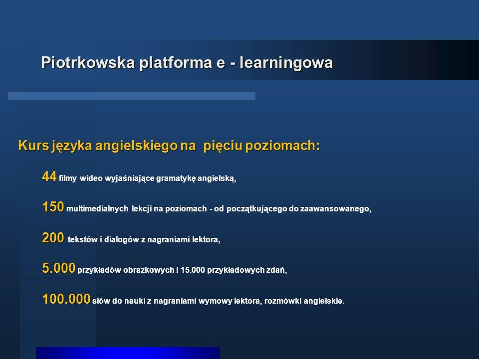 Piotrkowska platforma e - learningowa Kurs języka angielskiego na pięciu poziomach: 44 filmy wideo wyjaśniające gramatykę angielską, 150 150 multimedialnych lekcji na poziomach - od początkującego do zaawansowanego, 200 200 tekstów i dialogów z nagraniami lektora, 5.000 5.000 przykładów obrazkowych i 15.000 przykładowych zdań, 100.000 100.000 słów do nauki z nagraniami wymowy lektora, rozmówki angielskie.