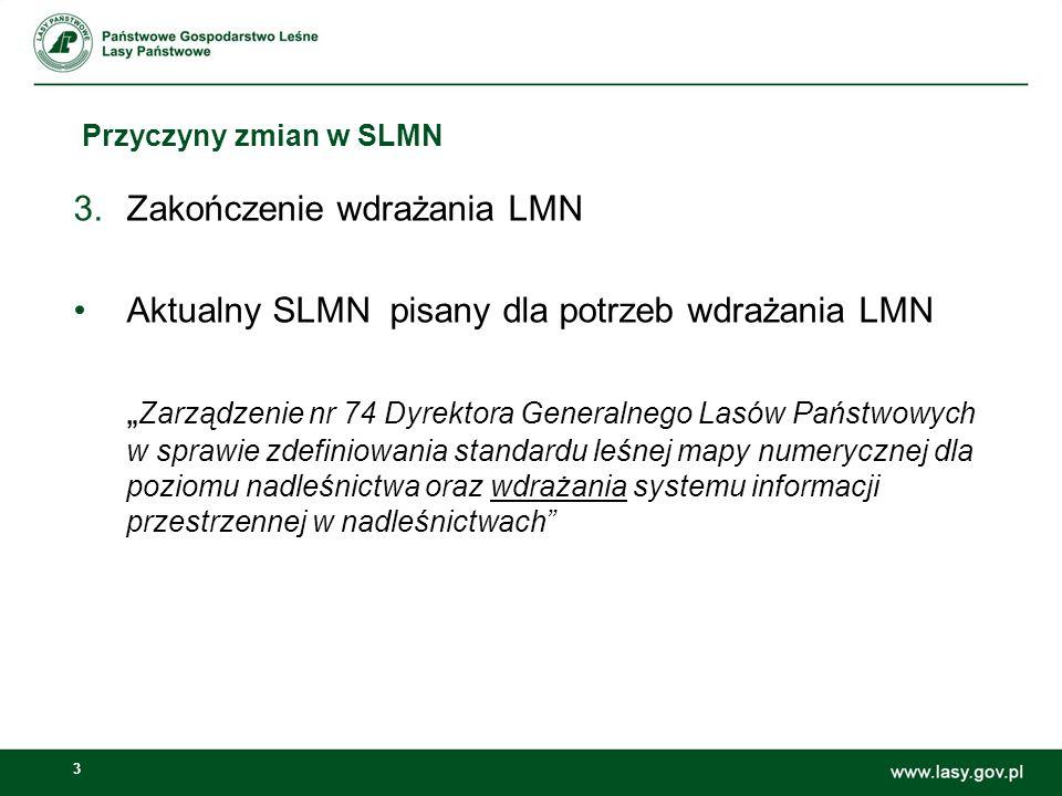 """3 Przyczyny zmian w SLMN 3.Zakończenie wdrażania LMN Aktualny SLMN pisany dla potrzeb wdrażania LMN """" Zarządzenie nr 74 Dyrektora Generalnego Lasów Państwowych w sprawie zdefiniowania standardu leśnej mapy numerycznej dla poziomu nadleśnictwa oraz wdrażania systemu informacji przestrzennej w nadleśnictwach"""