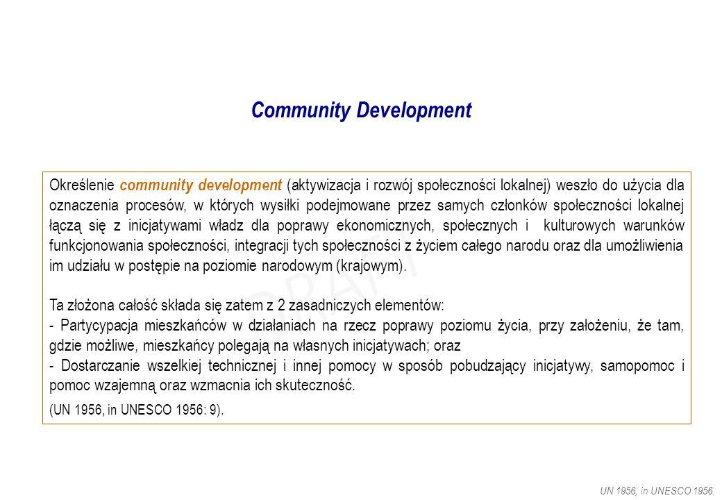 Community Development Określenie community development (aktywizacja i rozwój społeczności lokalnej) weszło do użycia dla oznaczenia procesów, w których wysiłki podejmowane przez samych członków społeczności lokalnej łączą się z inicjatywami władz dla poprawy ekonomicznych, społecznych i kulturowych warunków funkcjonowania społeczności, integracji tych społeczności z życiem całego narodu oraz dla umożliwienia im udziału w postępie na poziomie narodowym (krajowym).